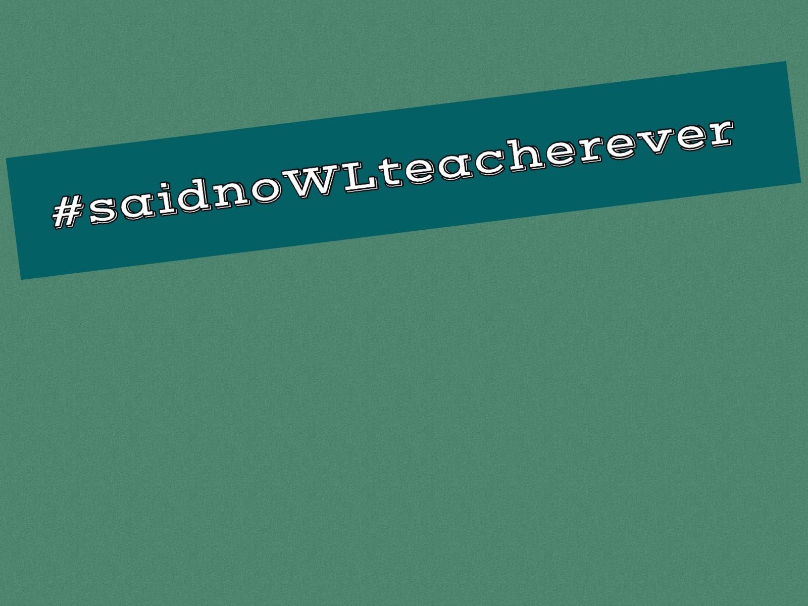 #saidnoWLteacherever